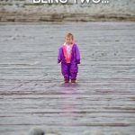 Being Two…